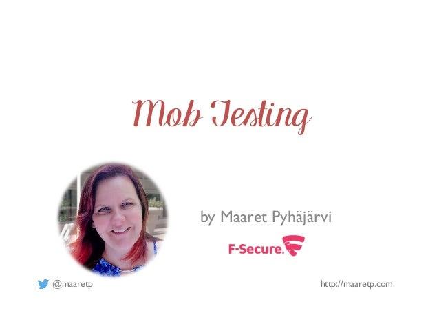@maaretp http://maaretp.com Mob Testing by Maaret Pyhäjärvi