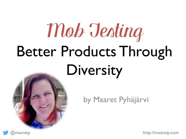 @maaretp http://maaretp.com Mob Testing Better Products Through Diversity by Maaret Pyhäjärvi