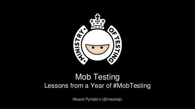 Mob Testing Lessons from a Year of #MobTesting Maaret Pyhäjärvi (@maaretp)
