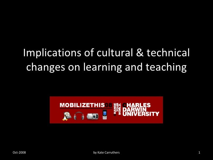 Implications of cultural & technical changes on learning and teaching Oct-2008 by Kate Carruthers