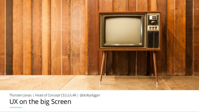UX on the big Screen Thorsten Jonas | Head of Concept CELLULAR | @dolbydigger