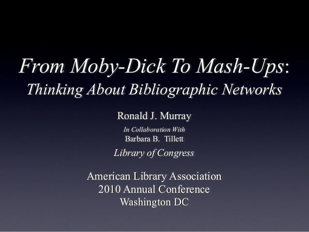 From Moby-Dick To Mash-Ups: Thinking About Bibliographic Networks Ronald J. Murray In Collaboration With Barbara B. Tillet...