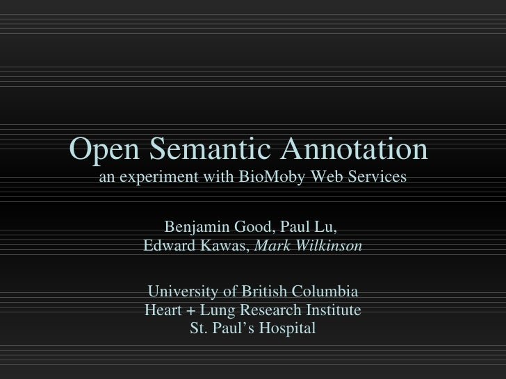 Open Semantic Annotation  an experiment with BioMoby Web Services Benjamin Good, Paul Lu,  Edward Kawas,  Mark Wilkinson U...