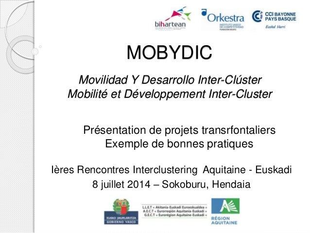 MOBYDIC Movilidad Y Desarrollo Inter-Clúster Mobilité et Développement Inter-Cluster Ières Rencontres Interclustering Aqui...