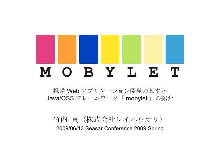 携帯 Web アプリケーション開発の基本と Java/OSS フレームワーク「 mobylet 」の紹介 竹内 真(株式会社レイハウオリ) 2009/06/13 Seasar Conference 2009 Spring