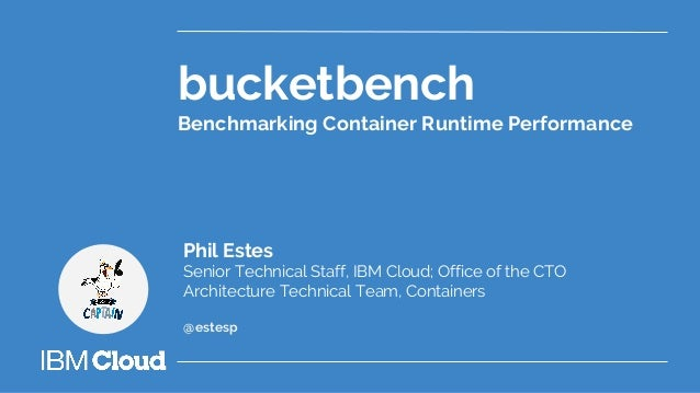 bucketbench Benchmarking Container Runtime Performance Phil Estes Senior Technical Staff, IBM Cloud; Office of the CTO Arc...