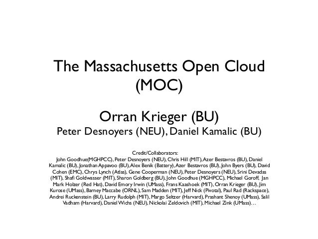 The Massachusetts Open Cloud (MOC) Orran Krieger (BU)  Peter Desnoyers (NEU), Daniel Kamalic (BU) Credit/Collaborators: Jo...