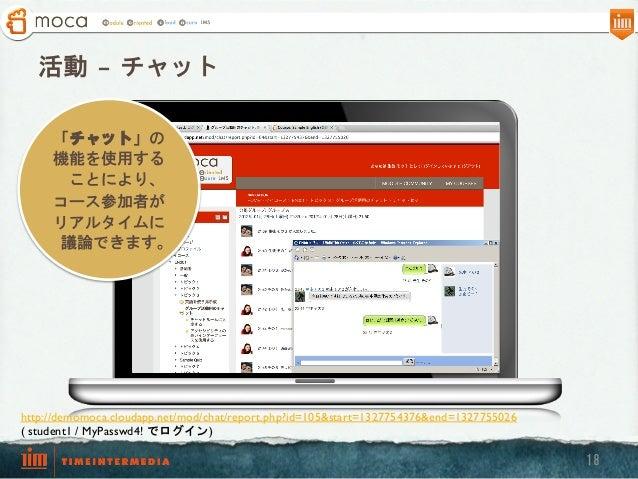 活動 – チャット 「チャット」の 機能を使用する ことにより、 コース参加者が リアルタイムに 議論できます。  http://demomoca.cloudapp.net/mod/chat/report.php?id=105&start=1...