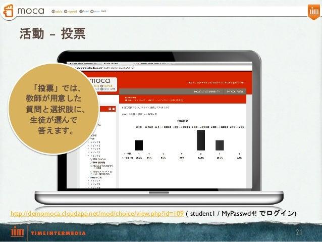 活動 – 投票  「投票」では、 教師が用意した 質問と選択肢に、 生徒が選んで 答えます。  http://demomoca.cloudapp.net/mod/choice/view.php?id=109 ( student1 / MyPa...