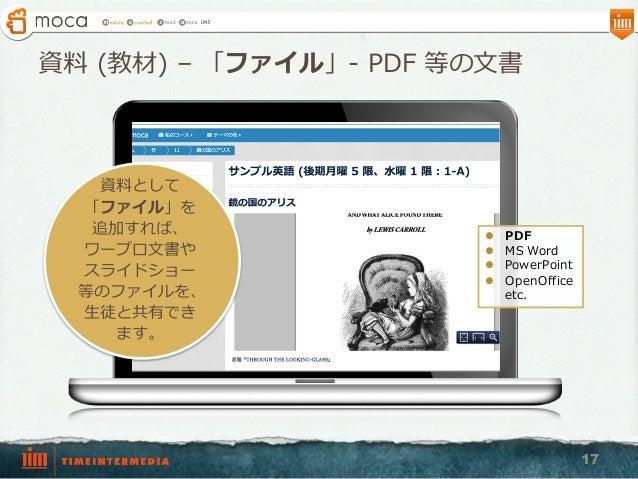 資料料 (教材) – 「ファイル」-‐‑‒ PDF 等の⽂文書 17 資料料として 「ファイル」を 追加すれば、 ワープロ⽂文書や スライドショー 等のファイルを、 ⽣生徒と共有でき ます。 l PDF l MS Word l Po...