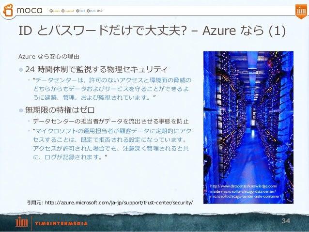 """ID とパスワードだけで⼤大丈夫? – Azure なら (1) Azure なら安⼼心の理理由 l 24 時間体制で監視する物理理セキュリティ • """"データセンターは、許可のないアクセスと環境⾯面の脅威の どちらからもデータおよびサー..."""