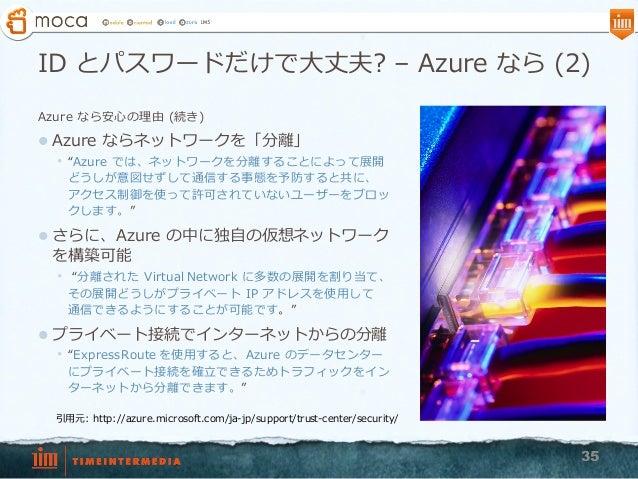 """ID とパスワードだけで⼤大丈夫? – Azure なら (2) Azure なら安⼼心の理理由 (続き) l Azure ならネットワークを「分離離」 • """"Azure では、ネットワークを分離離することによって展開 どうしが意図せ..."""
