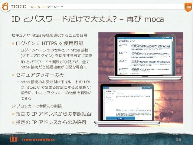 ID とパスワードだけで⼤大丈夫? – 再び moca セキュアな https 接続を選択することも容易易 l ログインに HTTPS を使⽤用可能 • ログインページのみセキュア https 接続 (セキュアログイン) を使⽤用す...