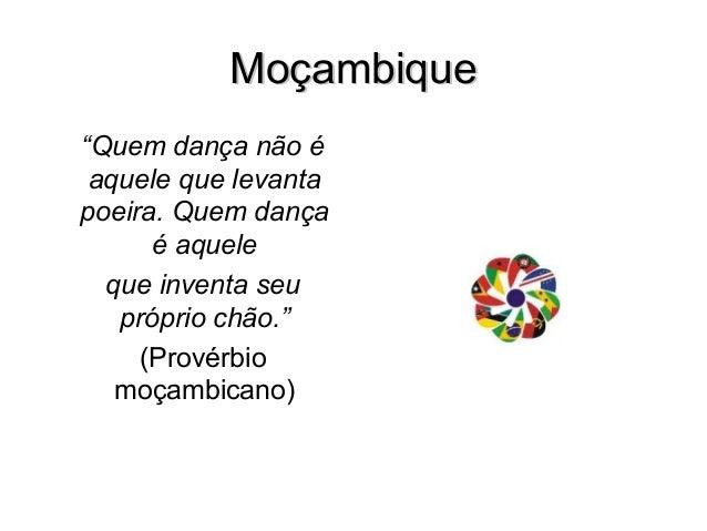 """MoçambiqueMoçambique """"Quem dança não é aquele que levanta poeira. Quem dança é aquele que inventa seu próprio chão."""" (Prov..."""