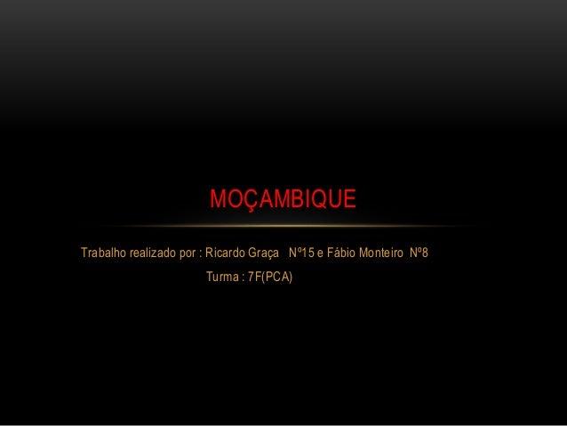 Trabalho realizado por : Ricardo Graça Nº15 e Fábio Monteiro Nº8 Turma : 7F(PCA) MOÇAMBIQUE