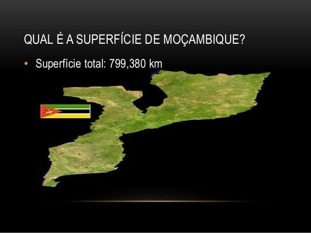 QUAL É A SUPERFÍCIE DE MOÇAMBIQUE? • Superfície total: 799,380 km