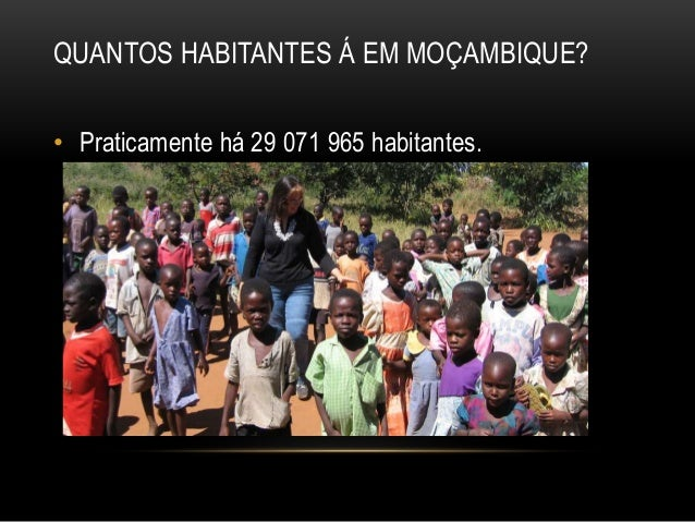 QUANTOS HABITANTES Á EM MOÇAMBIQUE? • Praticamente há 29 071 965 habitantes.