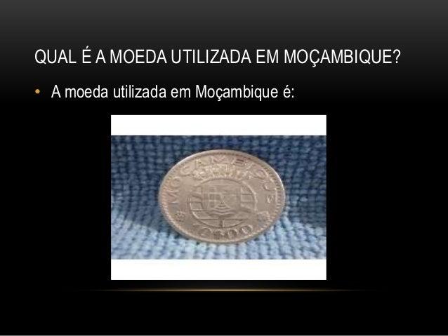 QUAL É A MOEDA UTILIZADA EM MOÇAMBIQUE? • A moeda utilizada em Moçambique é: