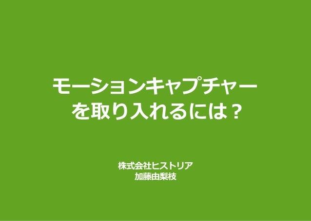 モーションキャプチャー  を取り入れるには︖ 株式会社ヒストリア 加藤由梨枝