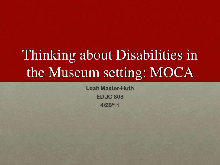 Thinking about Disabilities in the Museum setting: MOCA <br />Leah Master-Huth<br />EDUC 803<br />4/28/11<br />