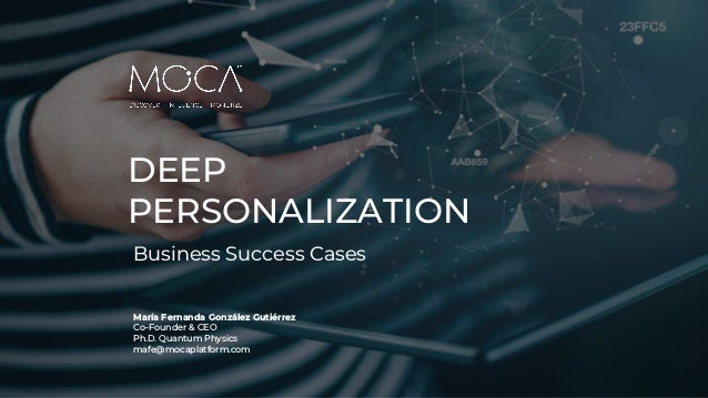 DEEP PERSONALIZATION Business Success Cases María Fernanda González Gutiérrez Co-Founder & CEO Ph.D. Quantum Physics mafe@...