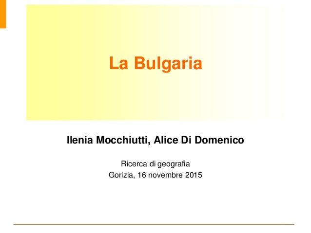 La Bulgaria Ilenia Mocchiutti, Alice Di Domenico Ricerca di geografia Gorizia, 16 novembre 2015