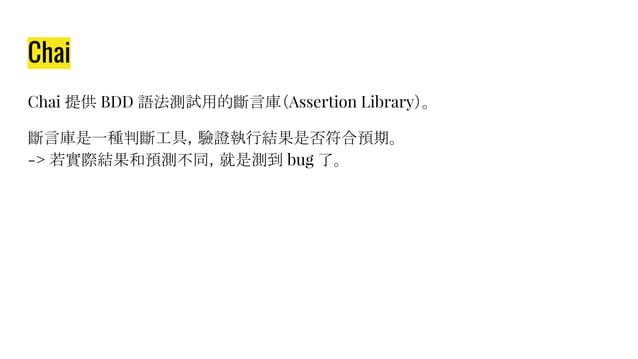 Chai Chai 提供 BDD 語法測試用的斷言庫(Assertion Library)。 斷言庫是一種判斷工具,驗證執行結果是否符合預期。 -> 若實際結果和預測不同,就是測到 bug 了。