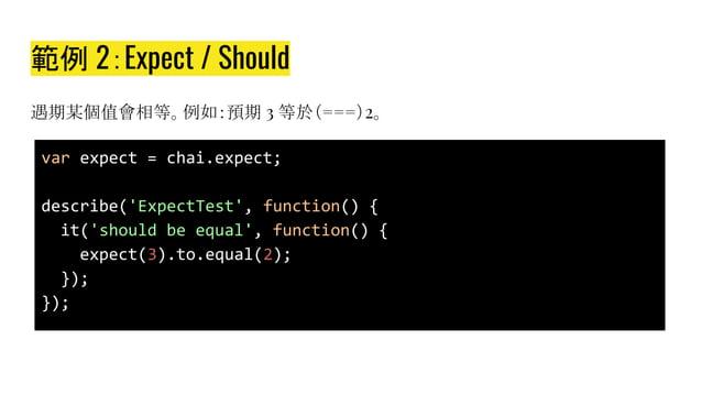 範例 2:Expect / Should 預期某個值會相等。例如:預期 3 等於(===)2。 var expect = chai.expect; describe('ExpectTest', function() { it('should b...