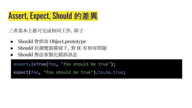 Assert, Expect, Should 的差異 三者基本上都可完成相同工作,除了 ● Should 會修改 Object.prototype ● Should 在瀏覽器環境下,對 IE 有相容問題 ● Should 無法客製化錯誤訊息 a...