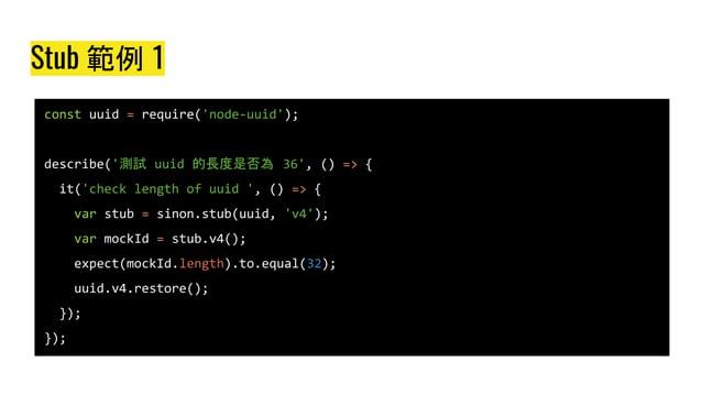 Stub 範例 1 const uuid = require('node-uuid'); describe('測試 uuid 的長度是否為 36', () => { it('check length of uuid ', () => { var...