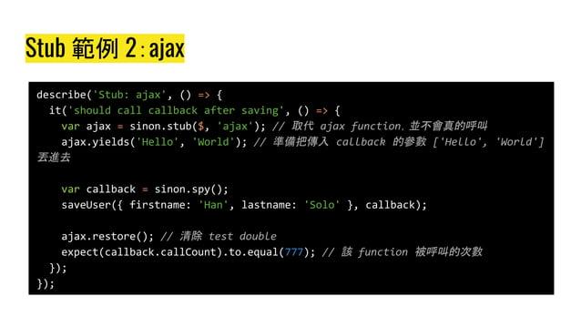 Stub 範例 2:ajax describe('Stub: ajax', () => { it('should call callback after saving', () => { var ajax = sinon.stub($, 'aj...