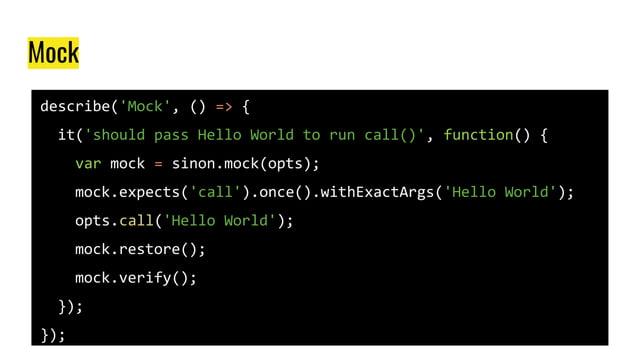 Mock describe('Mock', () => { it('should pass Hello World to run call()', function() { var mock = sinon.mock(opts); mock.e...