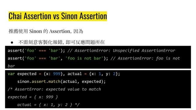 Chai Assertion vs Sinon Assertion 推薦使用 Sinon 的 Assertion,因為 ● 不需刻意客製化報錯,即可反應問題所在 assert('foo' === 'bar'); // AssertionErro...