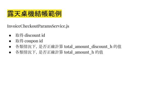 露天桌機結帳範例 InvoiceCheckoutParamsService.js ● 取得 discount id ● 取得 coupon id ● 各類情況下,是否正確計算 total_amount_discount_h 的值 ● 各類情況下...