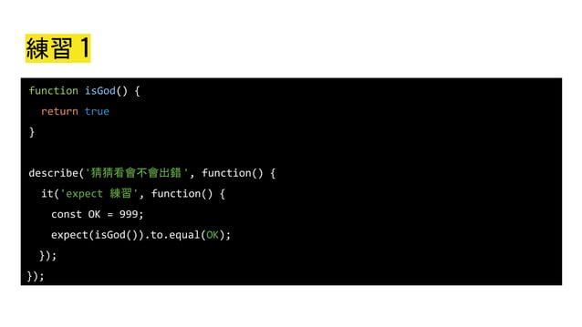 練習 1 function isGod() { return true } describe('猜猜看會不會出錯', function() { it('expect 練習', function() { const OK = 999; expec...