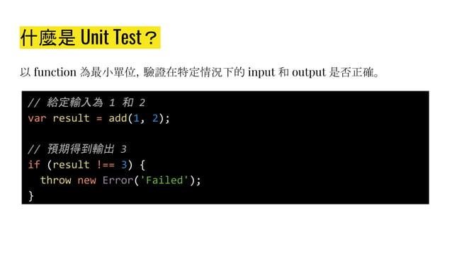 什麼是 Unit Test? 以 function 為最小單位,驗證在特定情況下的 input 和 output 是否正確。 // 給定輸入為 1 和 2 var result = add(1, 2); // 預期得到輸出 3 if (resu...