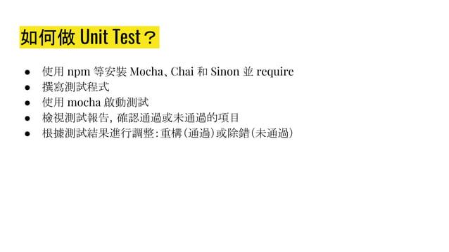 如何做 Unit Test? ● 使用 npm 等安裝 Mocha、Chai 和 Sinon 並 require ● 撰寫測試程式 ● 使用 mocha 啟動測試 ● 檢視測試報告,確認通過或未通過的項目 ● 根據測試結果進行調整:重構(通過)...