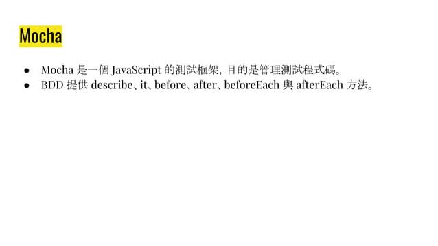 Mocha ● Mocha 是一個 JavaScript 的測試框架,目的是管理測試程式碼。 ● BDD 提供 describe、it、before、after、beforeEach 與 afterEach 方法。