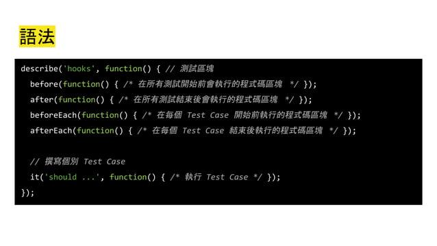 語法 describe('hooks', function() { // 測試區塊 before(function() { /* 在所有測試開始前會執行的程式碼區塊 */ }); after(function() { /* 在所有測試結束後會執...