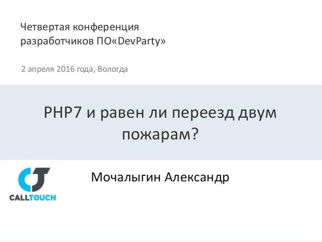 Четвертая конференция разработчиков ПО«DevParty» 2 апреля 2016 года, Вологда Мочалыгин Александр PHP7 и равен ли переезд д...