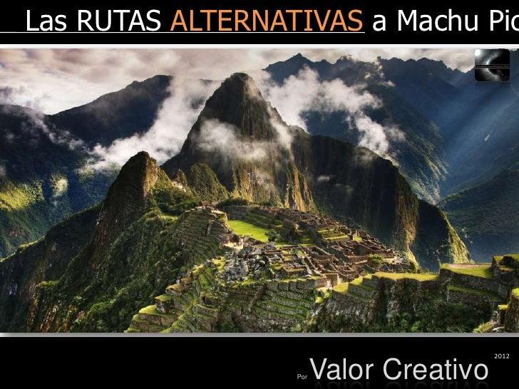 Las RUTAS ALTERNATIVAS a Machu Pic                                         2012                  Por   Valor Creativo