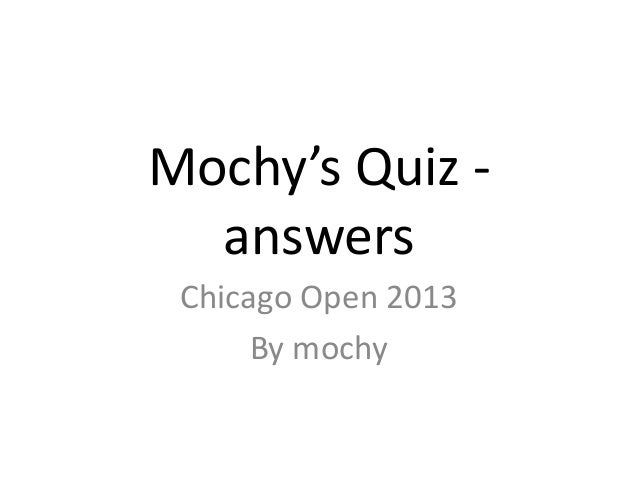 Mochy's Quiz -answersChicago Open 2013By mochy