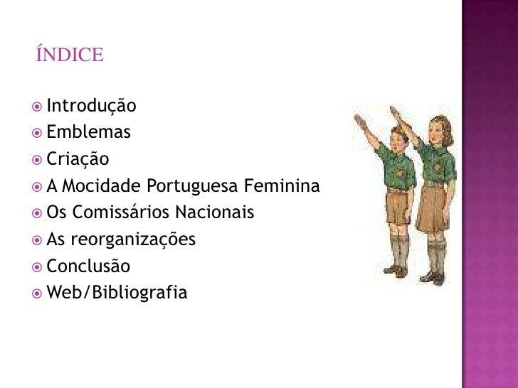 ÍNDICE   Introdução  Emblemas  Criação A  Mocidade Portuguesa Feminina  Os Comissários Nacionais  As reorganizações ...