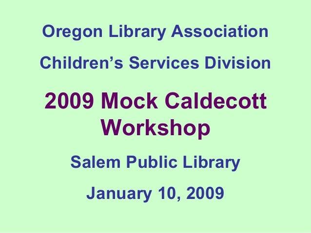 Oregon Library Association Children's Services Division 2009 Mock Caldecott Workshop Salem Public Library January 10, 2009
