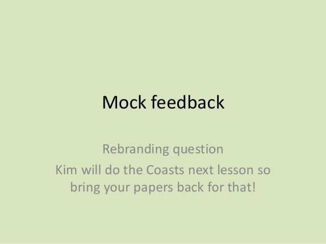 Mock feedbackRebranding questionKim will do the Coasts next lesson sobring your papers back for that!