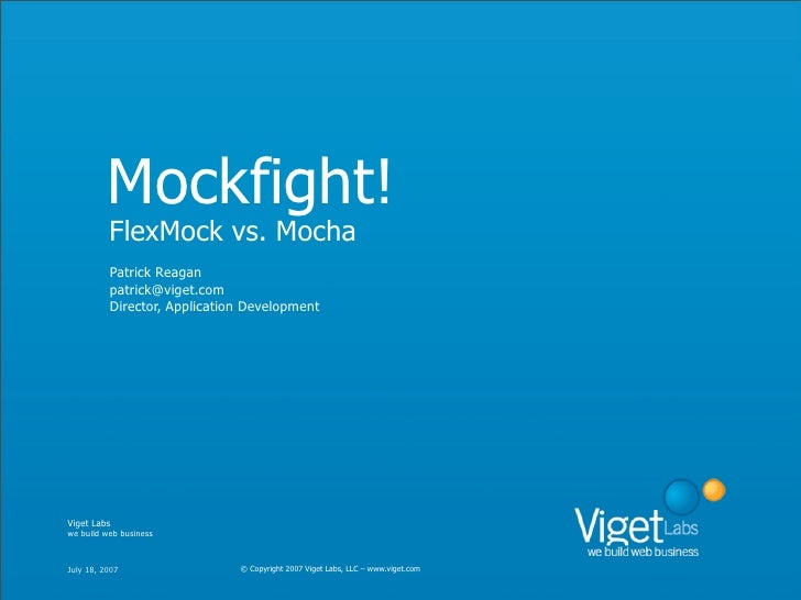 Mockfight!           FlexMock vs. Mocha           Patrick Reagan           patrick@viget.com           Director, Applicati...