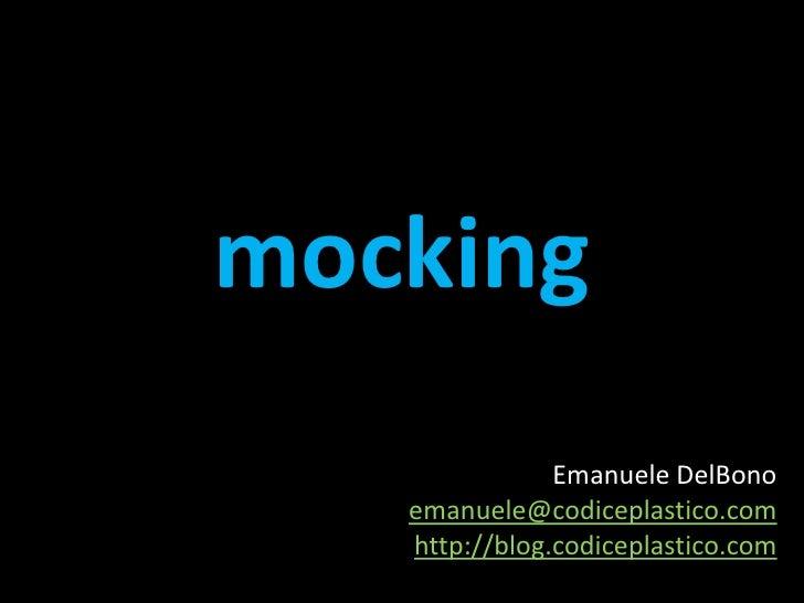 mocking<br />Emanuele DelBono <br />emanuele@codiceplastico.com<br />http://blog.codiceplastico.com<br />
