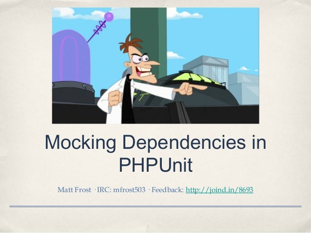 Mocking Dependencies in PHPUnit Matt Frost · IRC: mfrost503 · Feedback: http://joind.in/8693