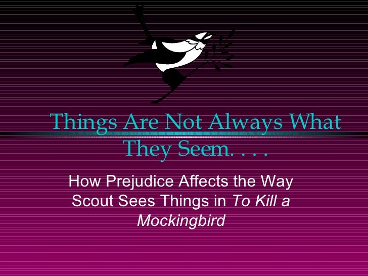 Things Are Not Always What They Seem. . . . How Prejudice Affects the Way Scout Sees Things in  To Kill a Mockingbird
