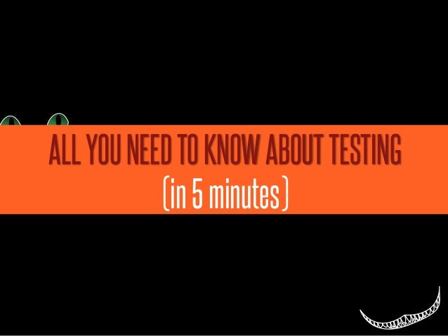 ALL YOU NEED TO KNOW ABOUT TESTING           (in 5 minutes)